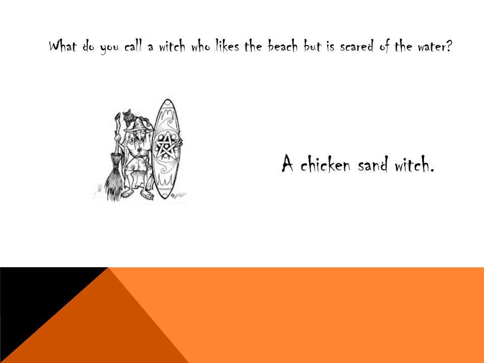 What do you call a witch who likes the beach but is scared of the water? A chicken sand witch.