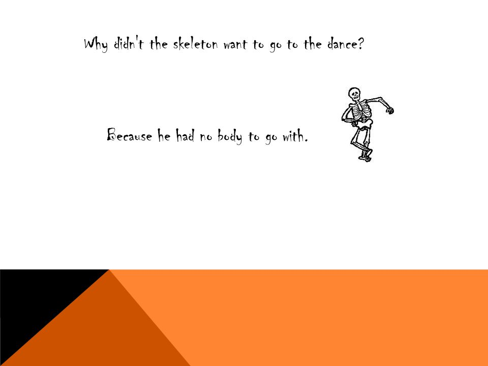 Why didn't the skeleton want to go to the dance? Because he had no body to go with.