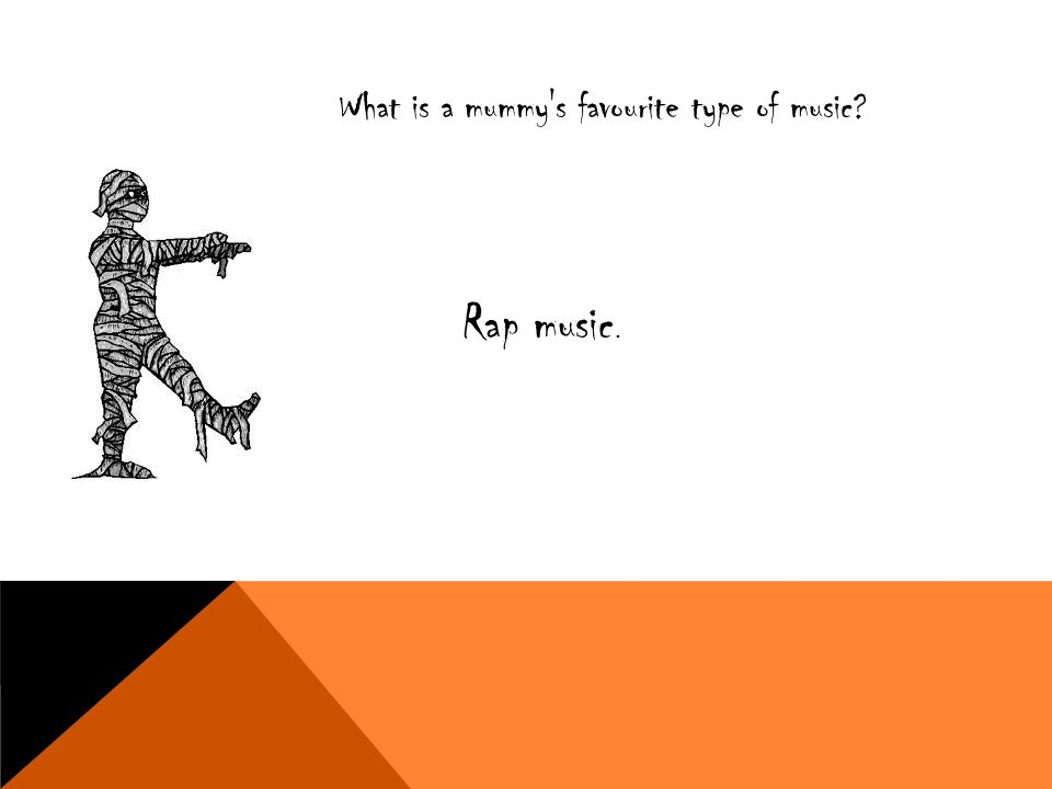 What is a mummy's favourite type of music? Rap music.