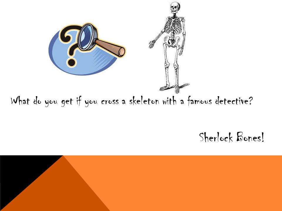 What do you get if you cross a skeleton with a famous detective? Sherlock Bones!