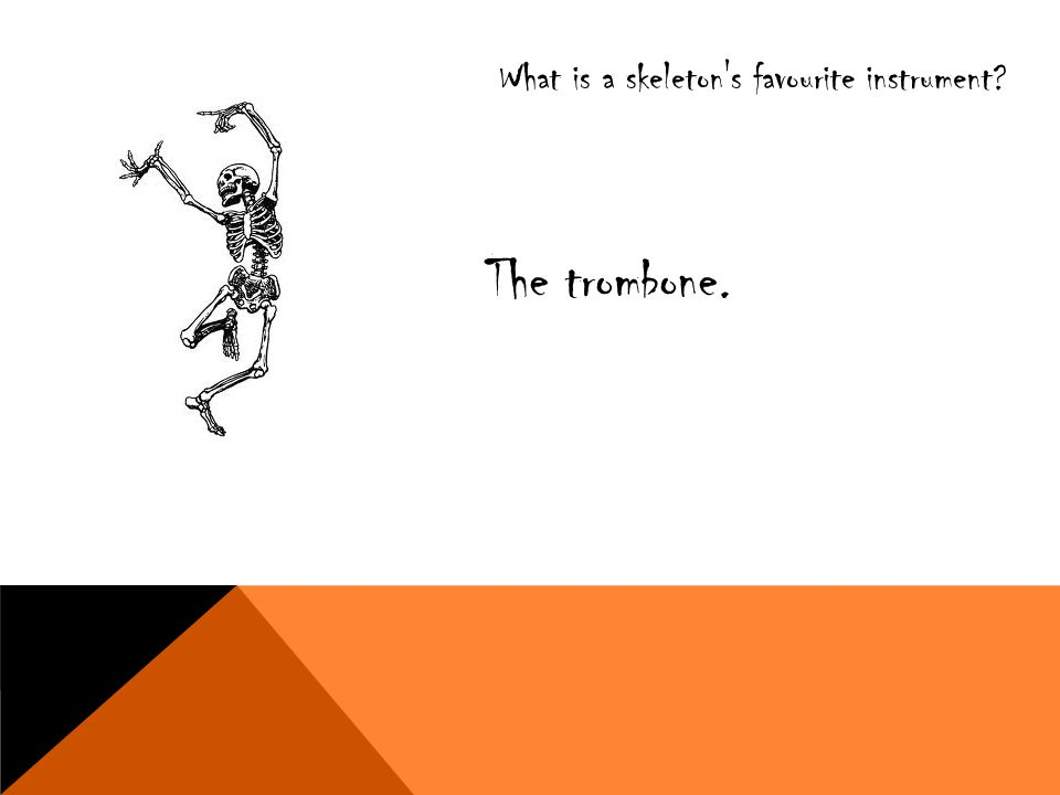 What is a skeleton's favourite instrument? The trombone.