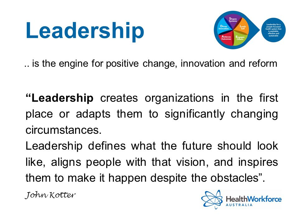 """Leadership.. is the engine for positive change, innovation and reform """"Leadership creates organizations in the first place or adapts them to significa"""