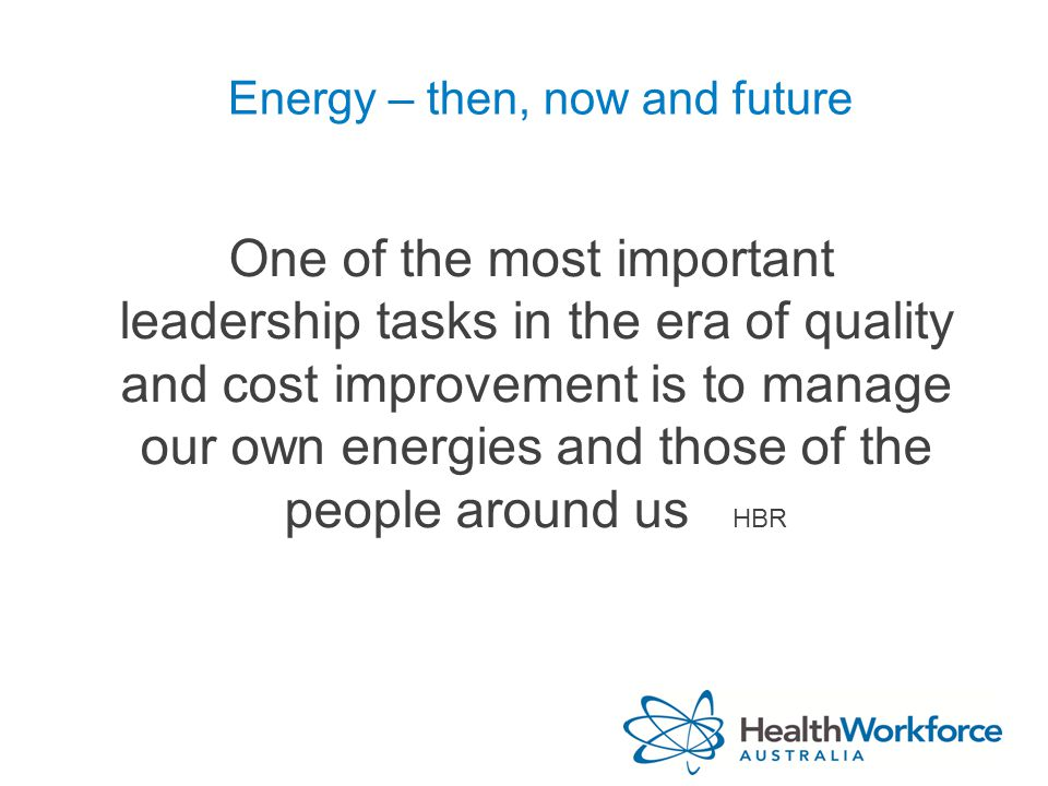 Energy – then, now and future One of the most important leadership tasks in the era of quality and cost improvement is to manage our own energies and those of the people around us HBR
