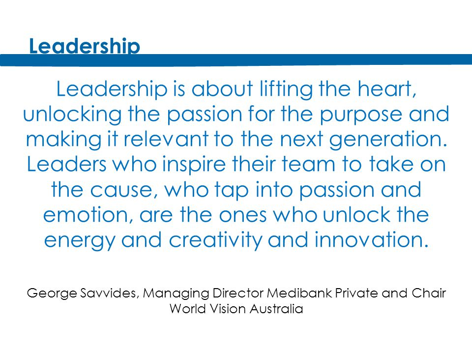 Leadership Leadership is about lifting the heart, unlocking the passion for the purpose and making it relevant to the next generation.