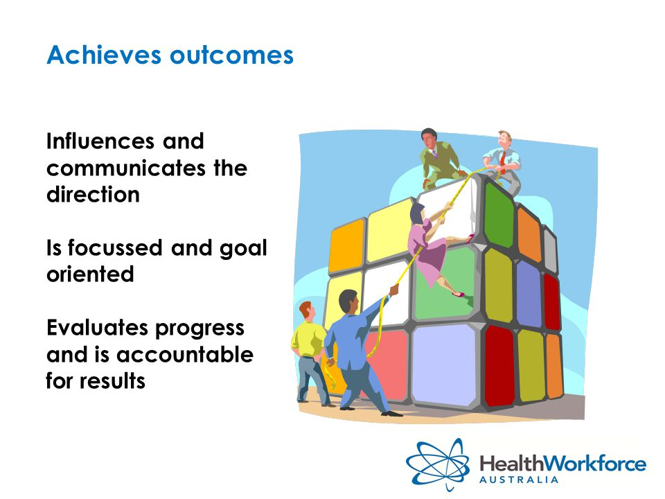 Achieves outcomes Influences and communicates the direction Is focussed and goal oriented Evaluates progress and is accountable for results