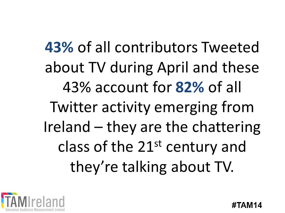 43% of all contributors Tweeted about TV during April and these 43% account for 82% of all Twitter activity emerging from Ireland – they are the chattering class of the 21 st century and they're talking about TV.