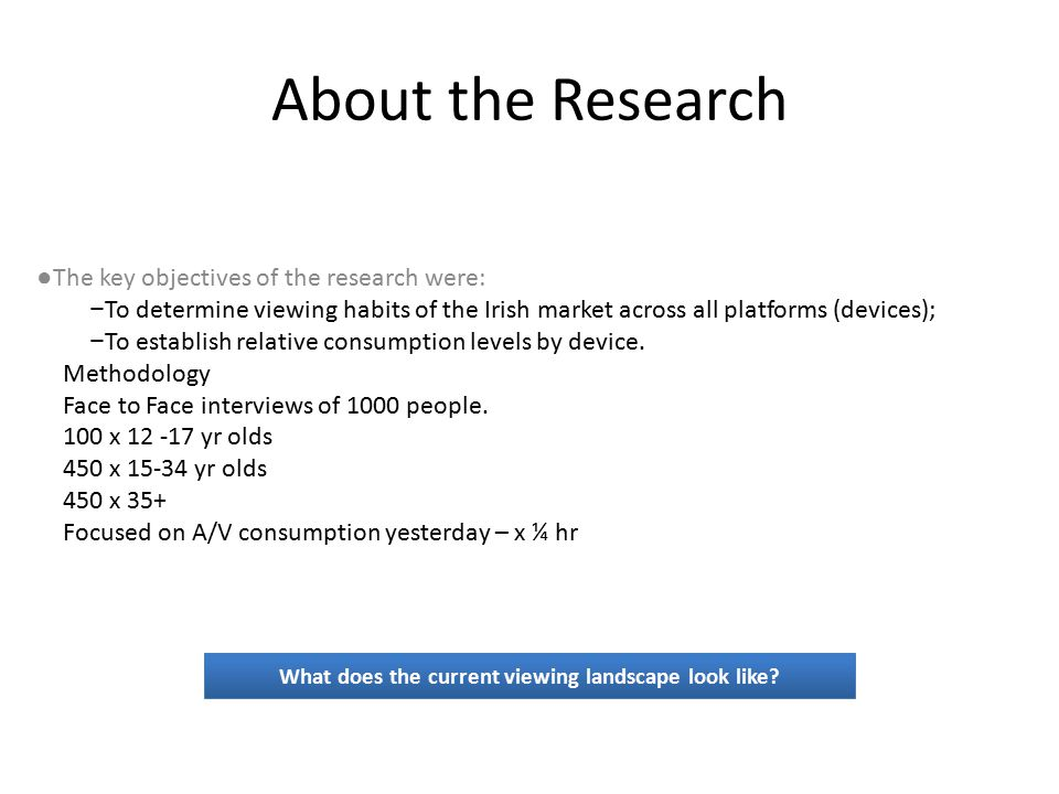 About the Research ● The key objectives of the research were: − To determine viewing habits of the Irish market across all platforms (devices); − To establish relative consumption levels by device.