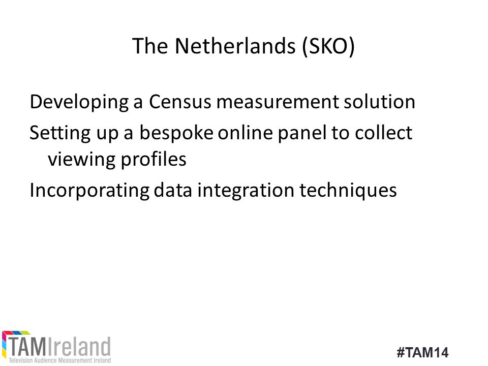 The Netherlands (SKO) Developing a Census measurement solution Setting up a bespoke online panel to collect viewing profiles Incorporating data integration techniques #TAM14