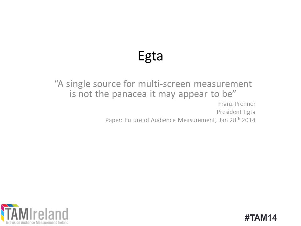 Egta A single source for multi-screen measurement is not the panacea it may appear to be Franz Prenner President Egta Paper: Future of Audience Measurement, Jan 28 th 2014 #TAM14