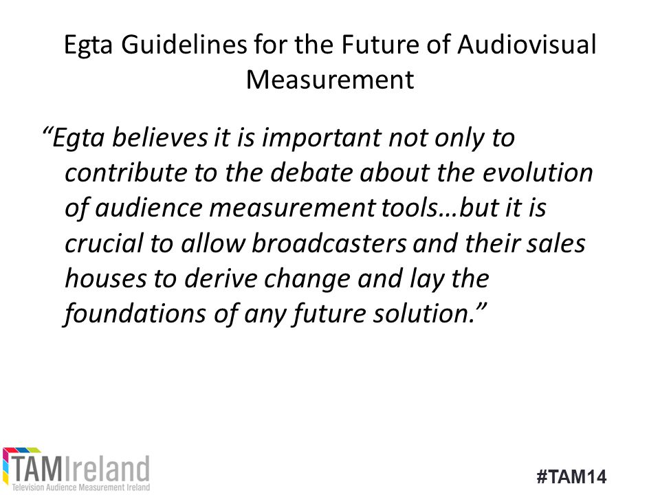 Egta Guidelines for the Future of Audiovisual Measurement Egta believes it is important not only to contribute to the debate about the evolution of audience measurement tools…but it is crucial to allow broadcasters and their sales houses to derive change and lay the foundations of any future solution. #TAM14