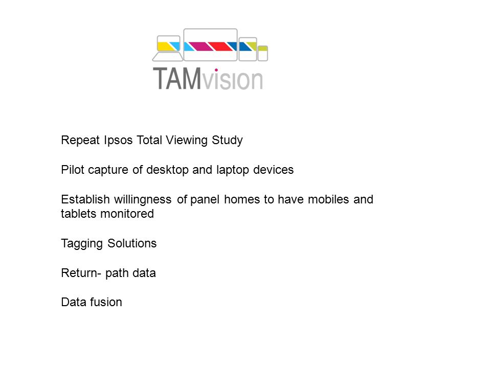 Repeat Ipsos Total Viewing Study Pilot capture of desktop and laptop devices Establish willingness of panel homes to have mobiles and tablets monitored Tagging Solutions Return- path data Data fusion