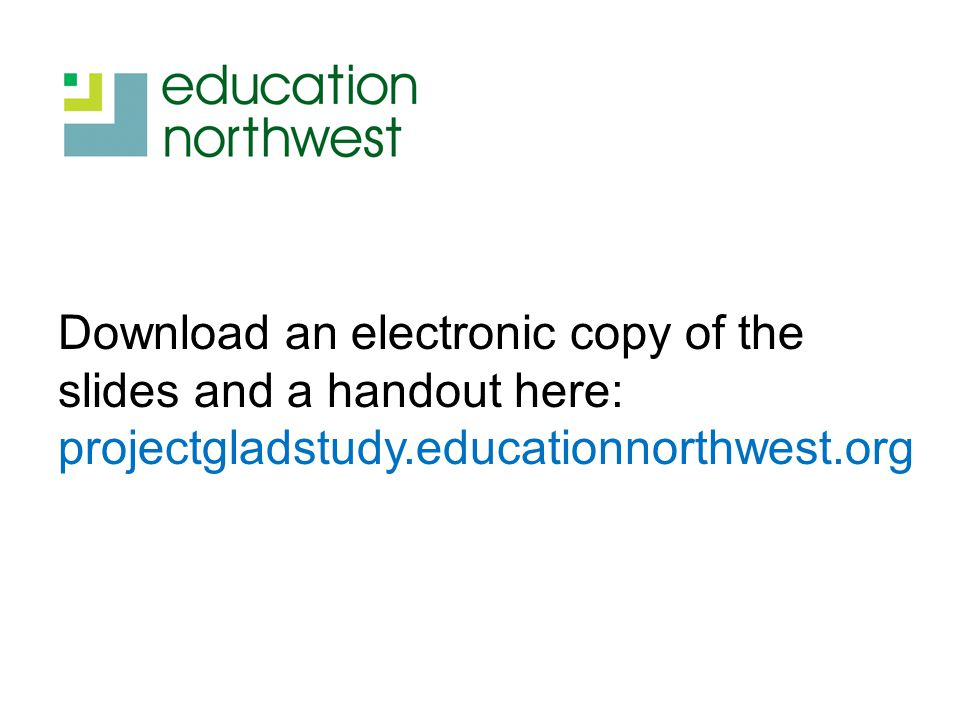 Download an electronic copy of the slides and a handout here: projectgladstudy.educationnorthwest.org