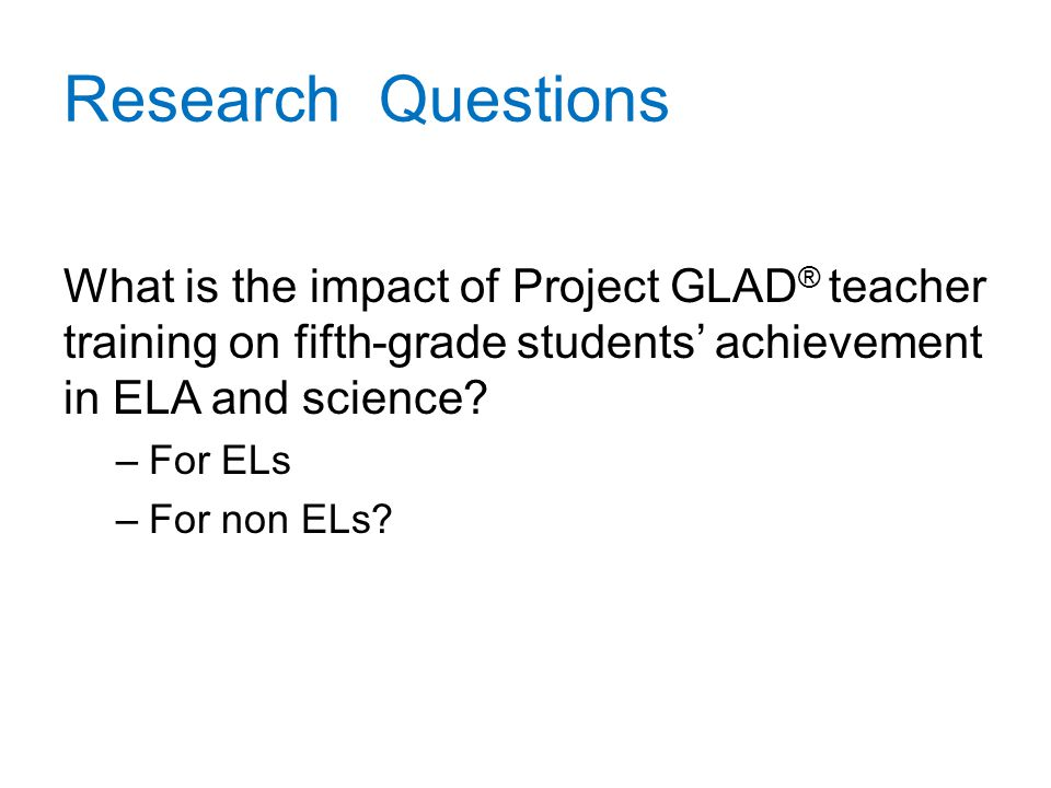 Research Questions What is the impact of Project GLAD ® teacher training on fifth-grade students' achievement in ELA and science.