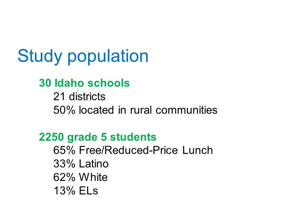Study population 30 Idaho schools 21 districts 50% located in rural communities 2250 grade 5 students 65% Free/Reduced-Price Lunch 33% Latino 62% White 13% ELs