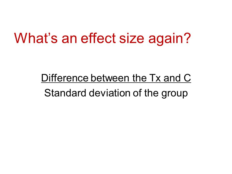 What's an effect size again Difference between the Tx and C Standard deviation of the group