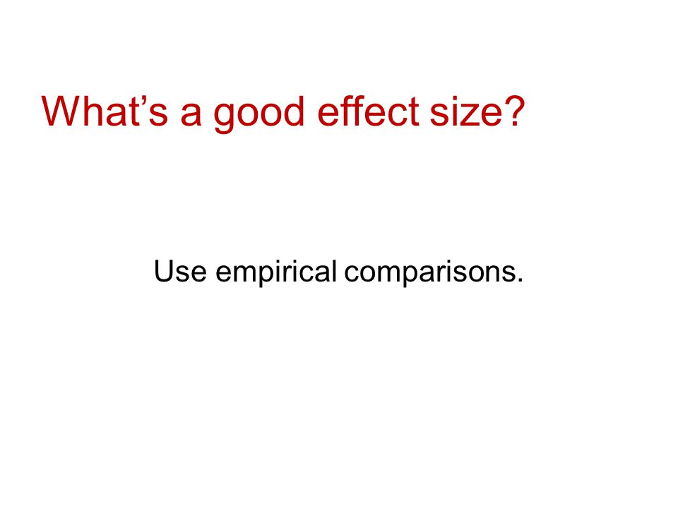 What's a good effect size Use empirical comparisons.