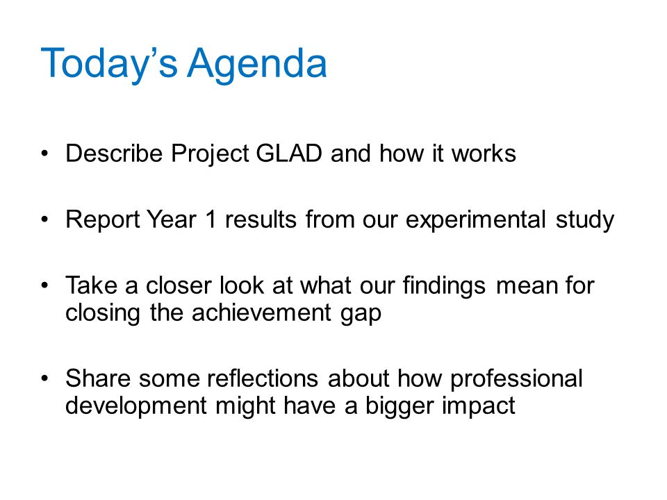 Today's Agenda Describe Project GLAD and how it works Report Year 1 results from our experimental study Take a closer look at what our findings mean f