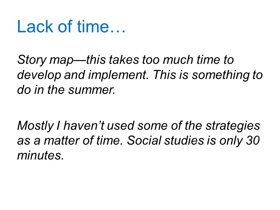 Lack of time… Story map—this takes too much time to develop and implement. This is something to do in the summer. Mostly I haven't used some of the st