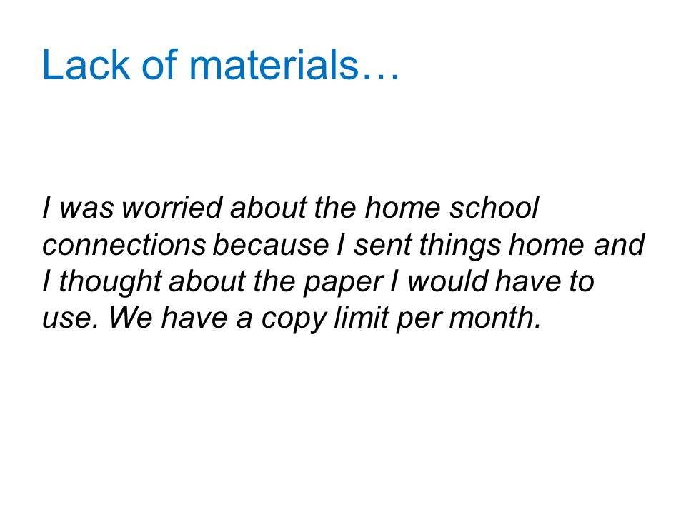 Lack of materials… I was worried about the home school connections because I sent things home and I thought about the paper I would have to use.