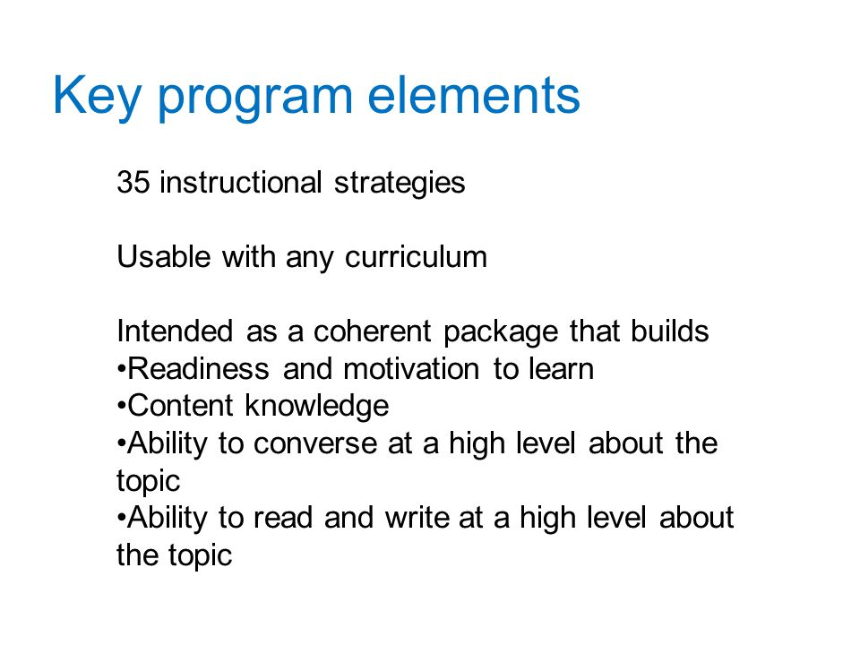 Key program elements 35 instructional strategies Usable with any curriculum Intended as a coherent package that builds Readiness and motivation to learn Content knowledge Ability to converse at a high level about the topic Ability to read and write at a high level about the topic