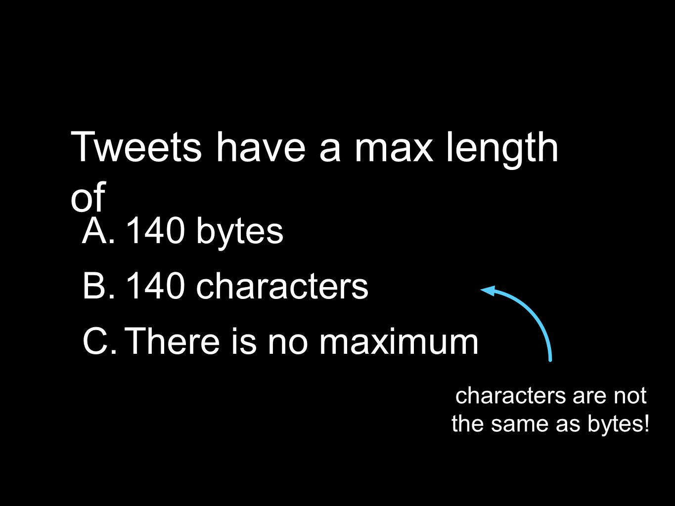Tweets have a max length of A.140 bytes B.140 characters C.There is no maximum characters are not the same as bytes!
