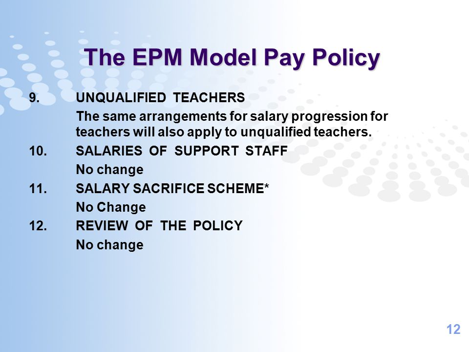 12 The EPM Model Pay Policy 9.UNQUALIFIED TEACHERS The same arrangements for salary progression for teachers will also apply to unqualified teachers.