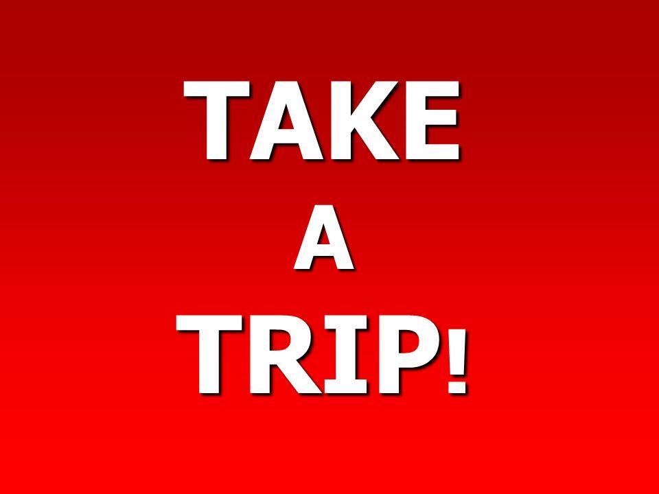 TAKE A TRIP !