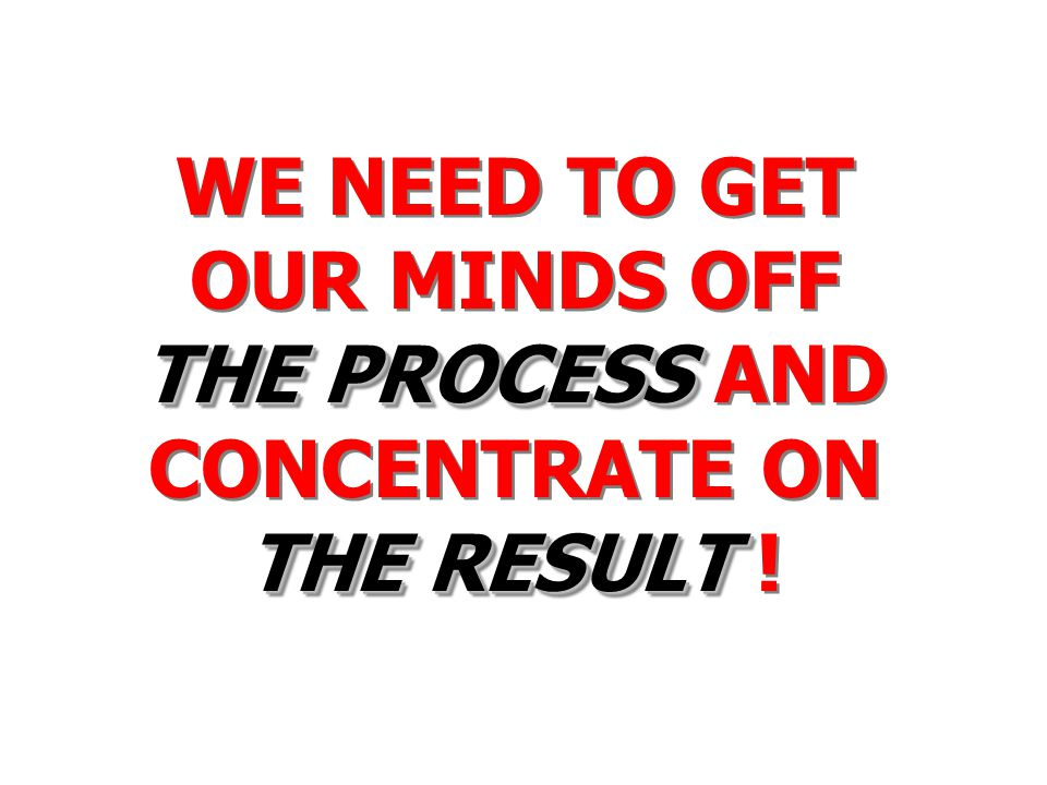 THE PROCESS THE RESULT WE NEED TO GET OUR MINDS OFF THE PROCESS AND CONCENTRATE ON THE RESULT !