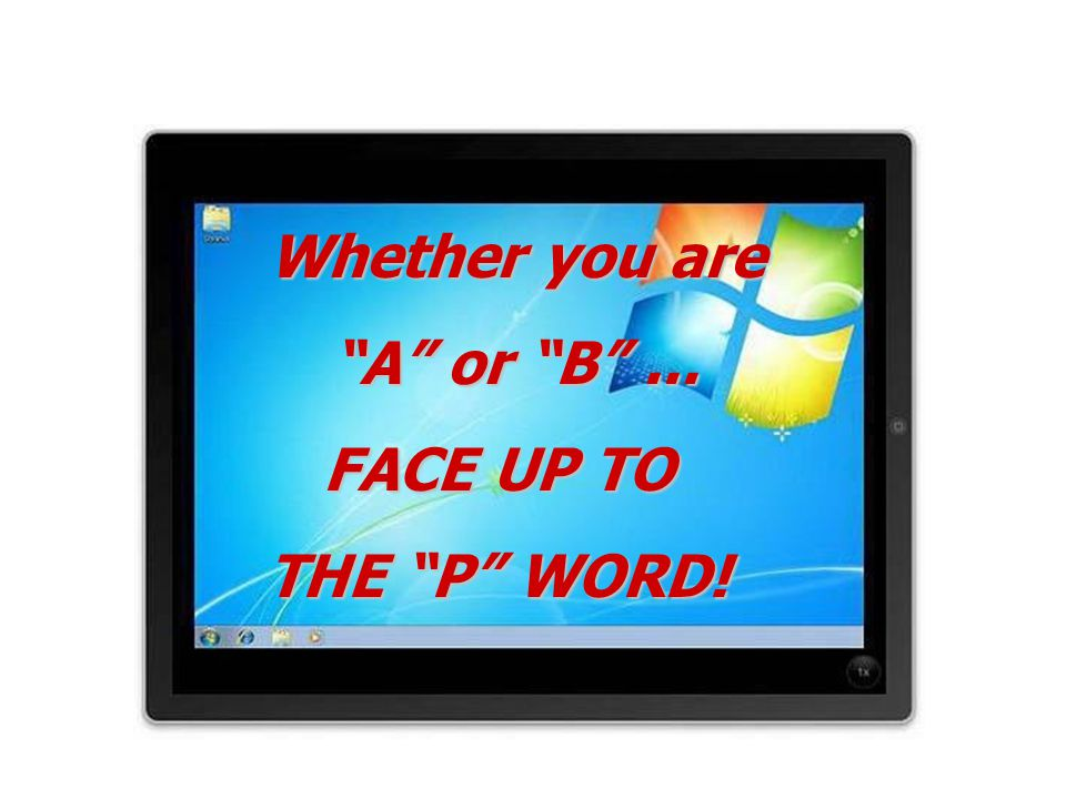 """Whether you are """"A"""" or """"B""""... FACE UP TO THE """"P"""" WORD!"""