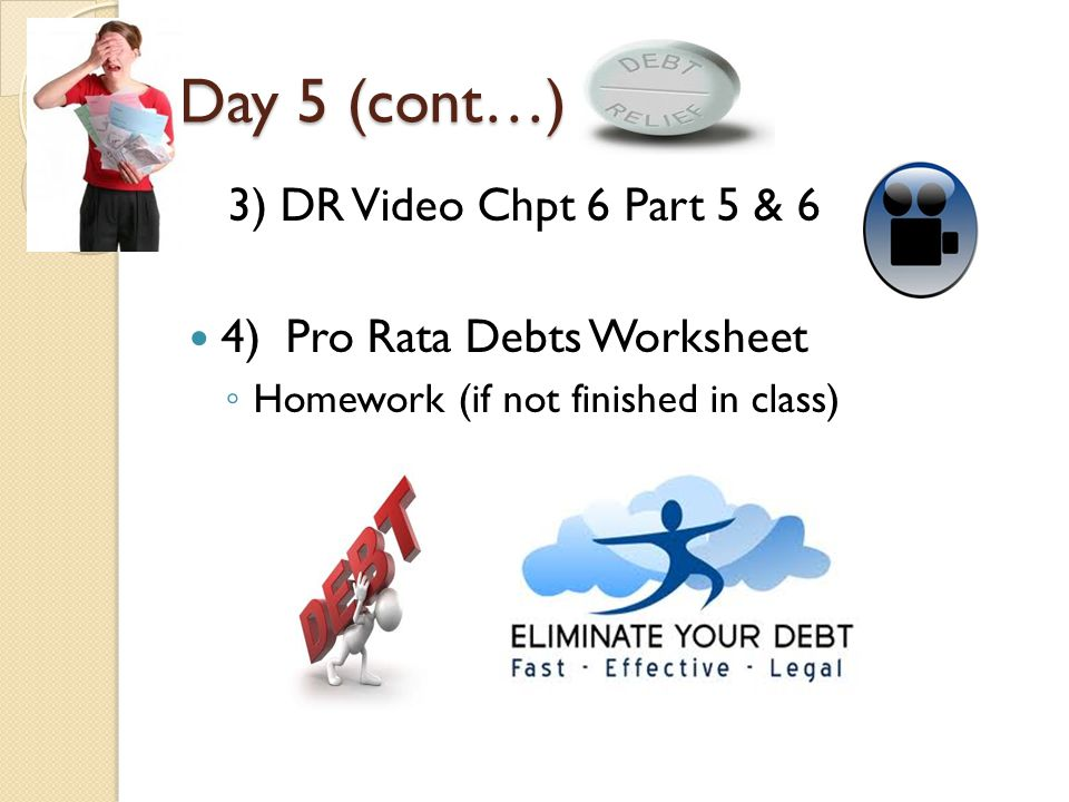 Day 5 (cont…) 3) DR Video Chpt 6 Part 5 & 6 4)Pro Rata Debts Worksheet ◦ Homework (if not finished in class)