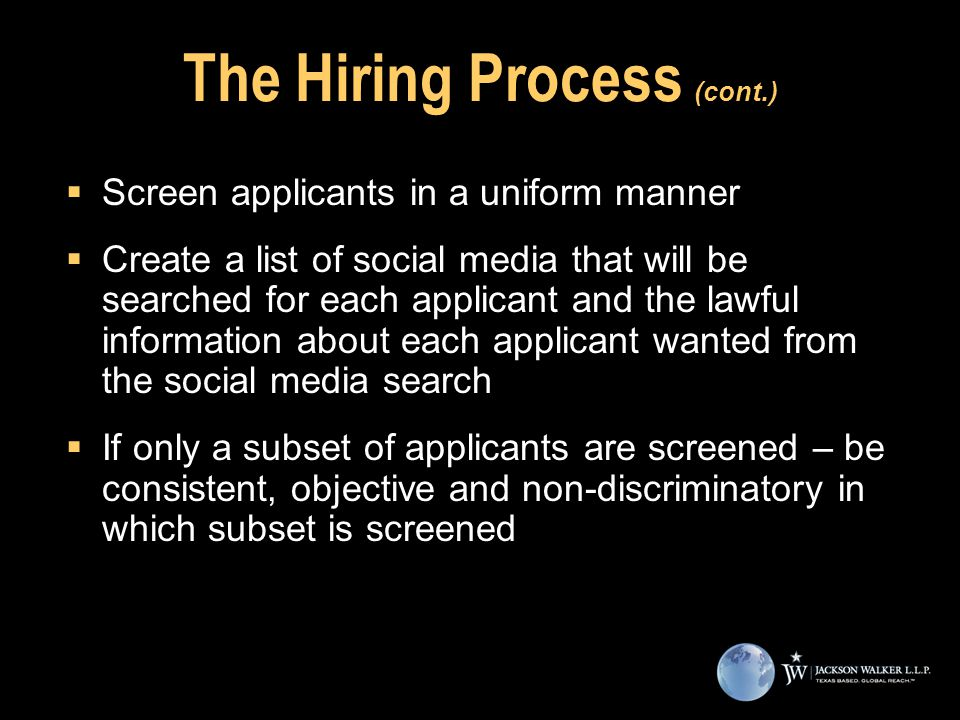 The Hiring Process (cont.)  Screen applicants in a uniform manner  Create a list of social media that will be searched for each applicant and the lawful information about each applicant wanted from the social media search  If only a subset of applicants are screened – be consistent, objective and non-discriminatory in which subset is screened  Screen applicants in a uniform manner  Create a list of social media that will be searched for each applicant and the lawful information about each applicant wanted from the social media search  If only a subset of applicants are screened – be consistent, objective and non-discriminatory in which subset is screened