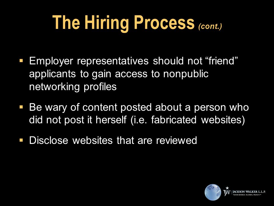 The Hiring Process (cont.)  Employer representatives should not friend applicants to gain access to nonpublic networking profiles  Be wary of content posted about a person who did not post it herself (i.e.