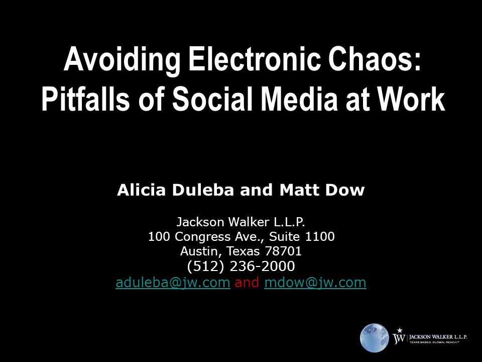 Avoiding Electronic Chaos: Pitfalls of Social Media at Work Alicia Duleba and Matt Dow Jackson Walker L.L.P.