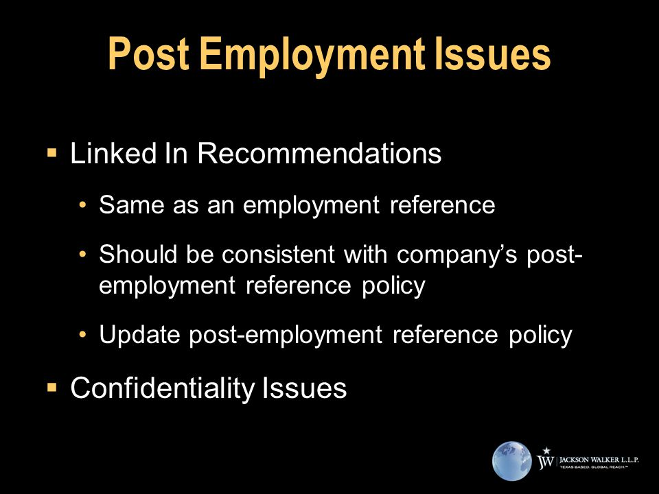 Post Employment Issues  Linked In Recommendations Same as an employment reference Should be consistent with company's post- employment reference policy Update post-employment reference policy  Confidentiality Issues  Linked In Recommendations Same as an employment reference Should be consistent with company's post- employment reference policy Update post-employment reference policy  Confidentiality Issues