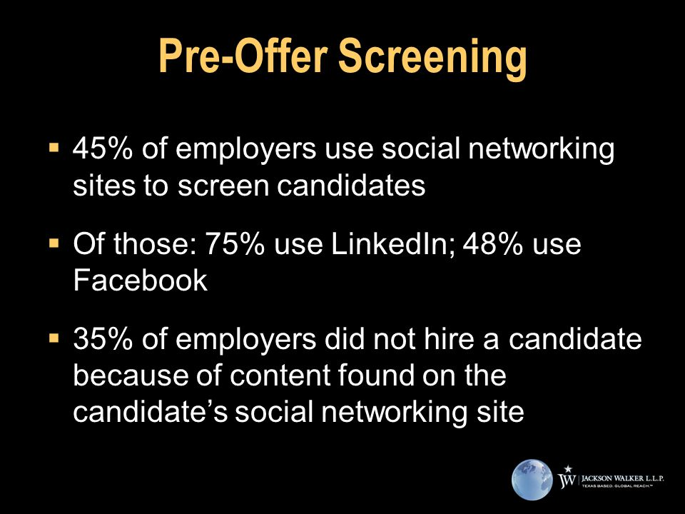 Pre-Offer Screening  45% of employers use social networking sites to screen candidates  Of those: 75% use LinkedIn; 48% use Facebook  35% of employers did not hire a candidate because of content found on the candidate's social networking site  45% of employers use social networking sites to screen candidates  Of those: 75% use LinkedIn; 48% use Facebook  35% of employers did not hire a candidate because of content found on the candidate's social networking site