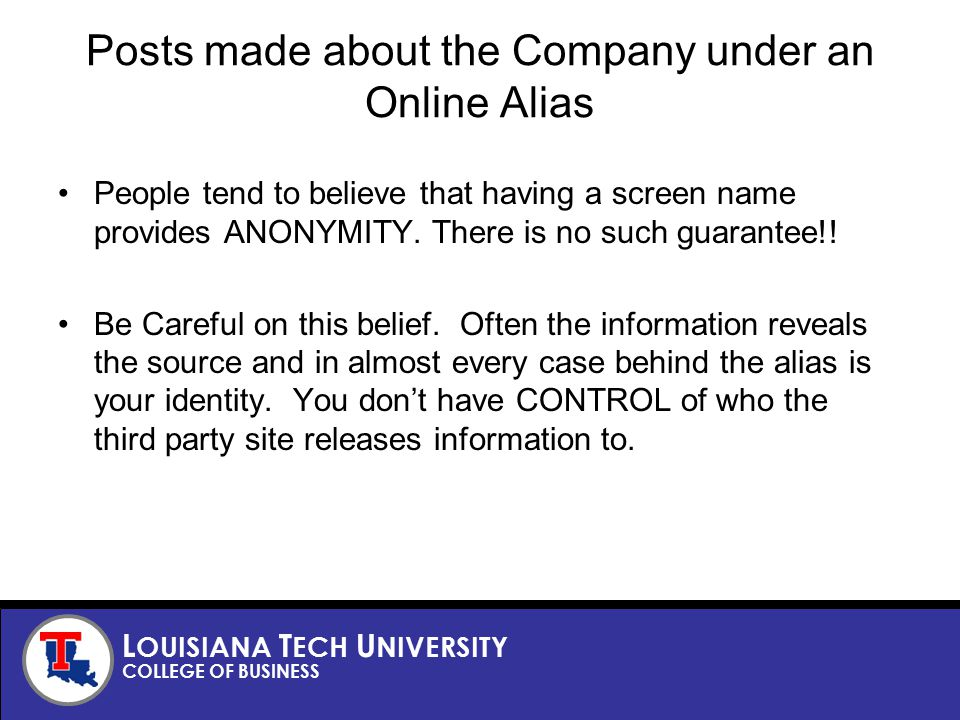 L OUISIANA T ECH U NIVERSITY COLLEGE OF BUSINESS Posts made about the Company under an Online Alias People tend to believe that having a screen name provides ANONYMITY.
