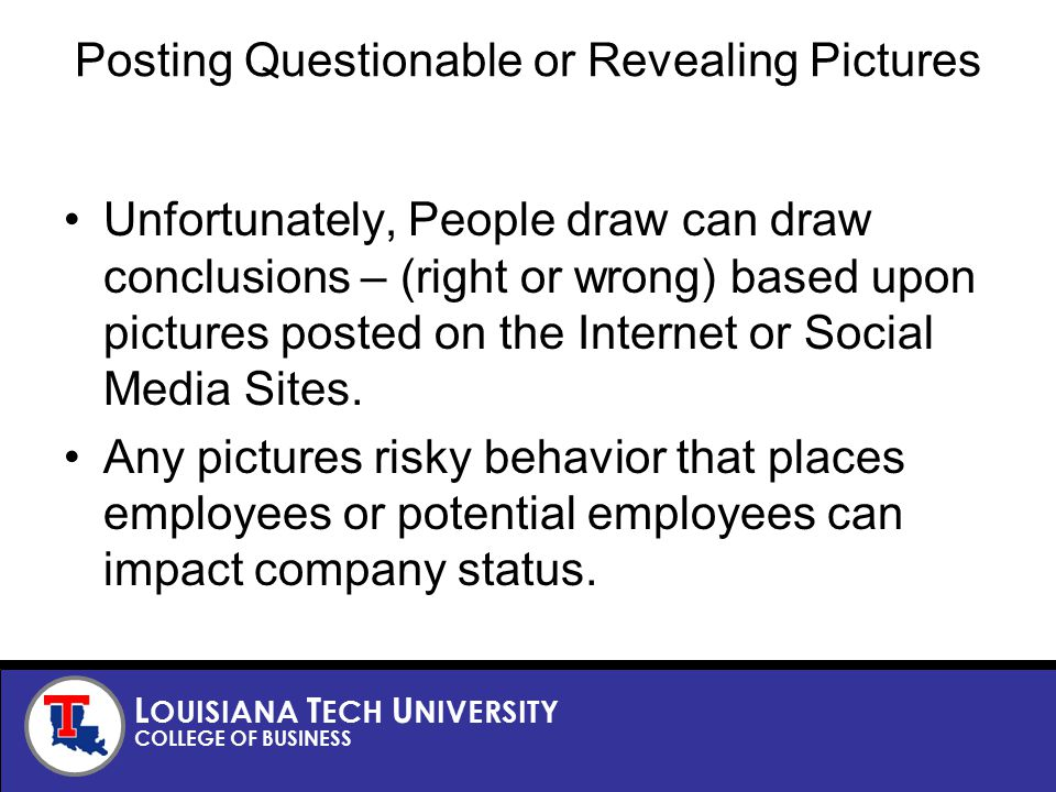 L OUISIANA T ECH U NIVERSITY COLLEGE OF BUSINESS Posting Questionable or Revealing Pictures Unfortunately, People draw can draw conclusions – (right or wrong) based upon pictures posted on the Internet or Social Media Sites.
