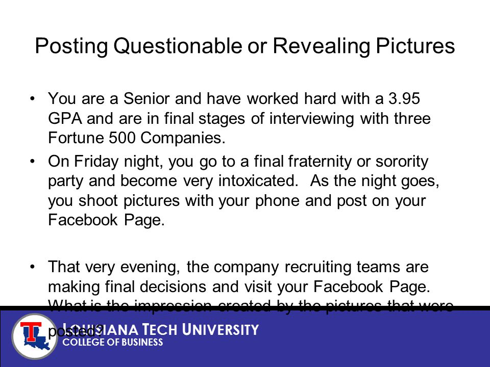 L OUISIANA T ECH U NIVERSITY COLLEGE OF BUSINESS Posting Questionable or Revealing Pictures You are a Senior and have worked hard with a 3.95 GPA and are in final stages of interviewing with three Fortune 500 Companies.