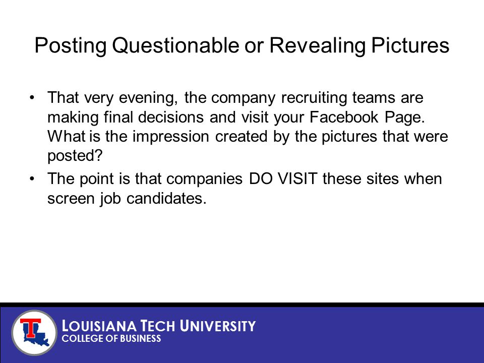 L OUISIANA T ECH U NIVERSITY COLLEGE OF BUSINESS Posting Questionable or Revealing Pictures That very evening, the company recruiting teams are making final decisions and visit your Facebook Page.