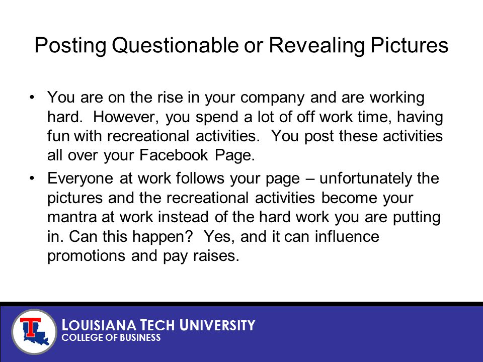 L OUISIANA T ECH U NIVERSITY COLLEGE OF BUSINESS Posting Questionable or Revealing Pictures You are on the rise in your company and are working hard.