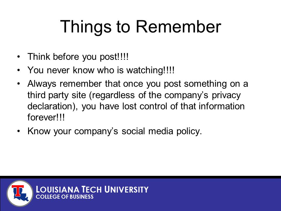 L OUISIANA T ECH U NIVERSITY COLLEGE OF BUSINESS Things to Remember Think before you post!!!.