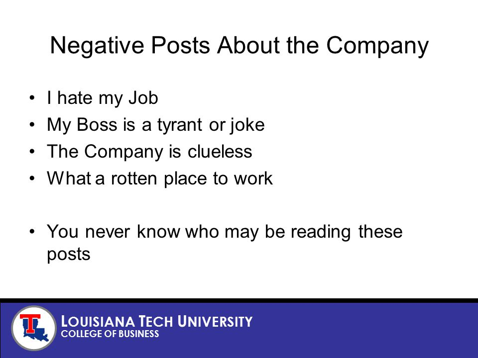 L OUISIANA T ECH U NIVERSITY COLLEGE OF BUSINESS Negative Posts About the Company I hate my Job My Boss is a tyrant or joke The Company is clueless What a rotten place to work You never know who may be reading these posts
