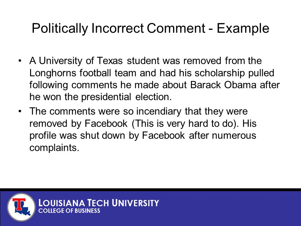 L OUISIANA T ECH U NIVERSITY COLLEGE OF BUSINESS Politically Incorrect Comment - Example A University of Texas student was removed from the Longhorns football team and had his scholarship pulled following comments he made about Barack Obama after he won the presidential election.