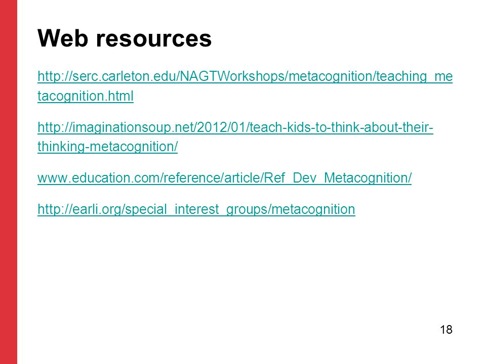 Web resources http://serc.carleton.edu/NAGTWorkshops/metacognition/teaching_me tacognition.html http://imaginationsoup.net/2012/01/teach-kids-to-think-about-their- thinking-metacognition/ www.education.com/reference/article/Ref_Dev_Metacognition/ http://earli.org/special_interest_groups/metacognition 18