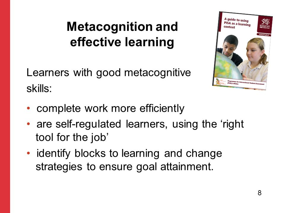 Learners with good metacognitive skills: complete work more efficiently are self-regulated learners, using the 'right tool for the job' identify blocks to learning and change strategies to ensure goal attainment.