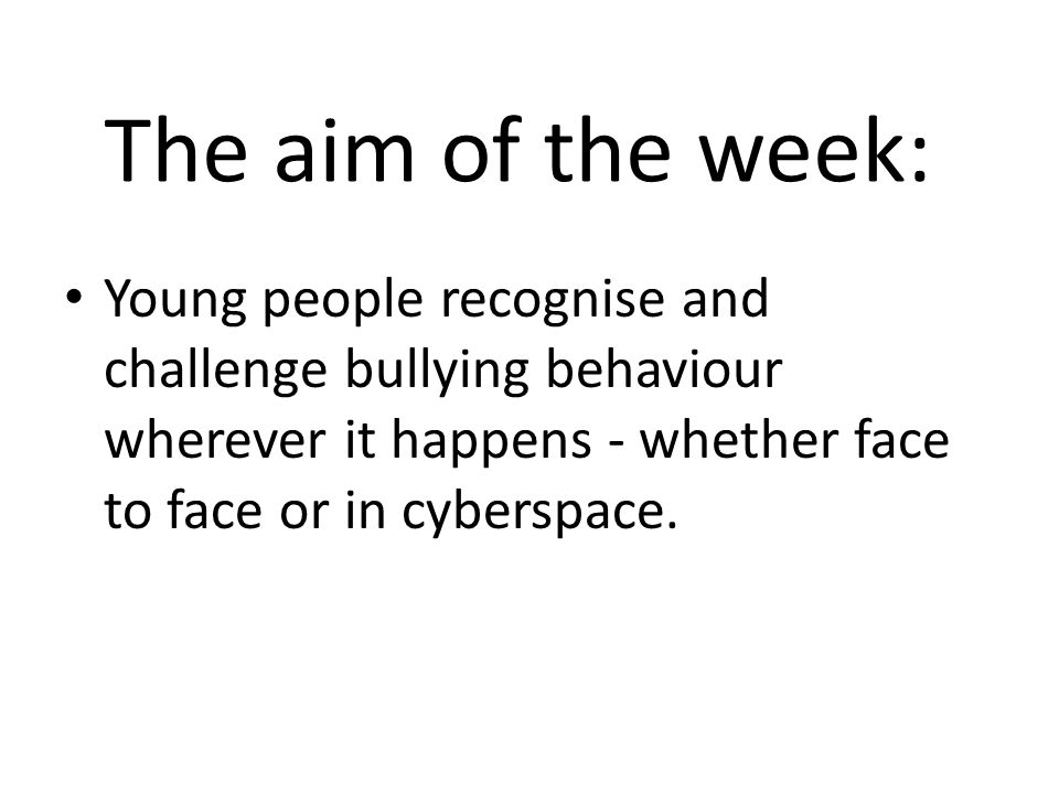 The aim of the week: Young people recognise and challenge bullying behaviour wherever it happens - whether face to face or in cyberspace.