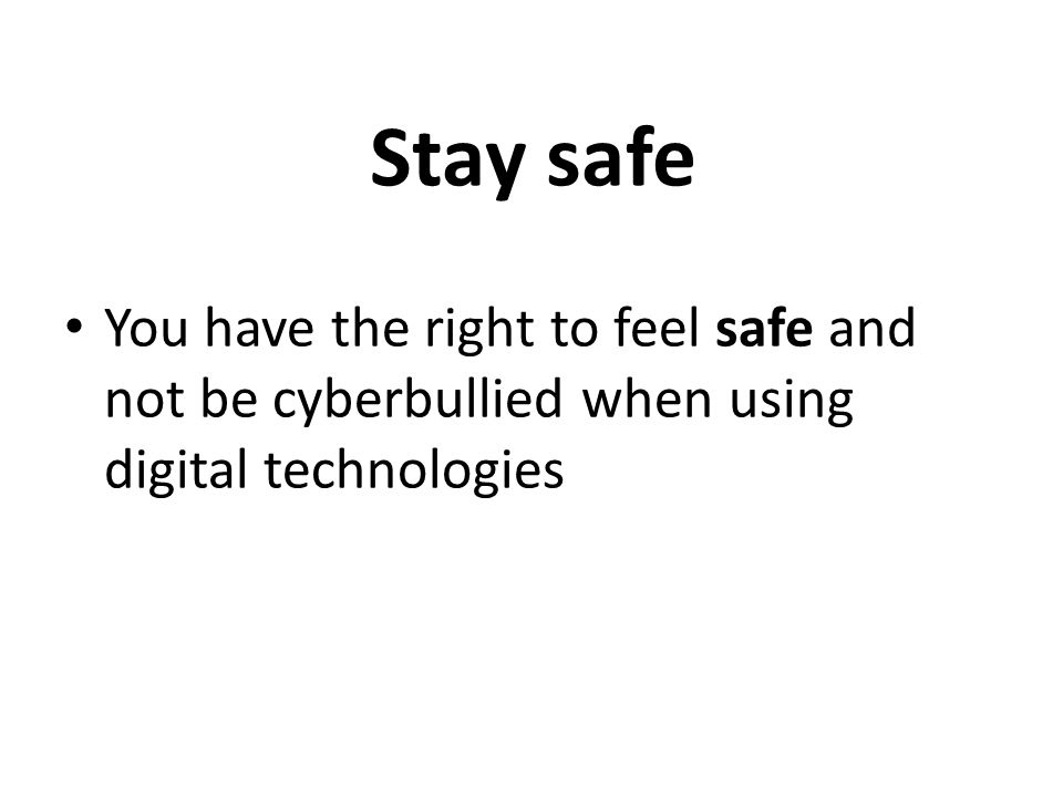 Stay safe You have the right to feel safe and not be cyberbullied when using digital technologies
