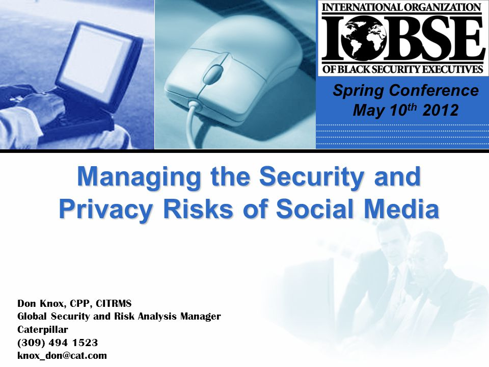 Managing the Security and Privacy Risks of Social Media Don Knox, CPP, CITRMS Global Security and Risk Analysis Manager Caterpillar (309) 494 1523 kno