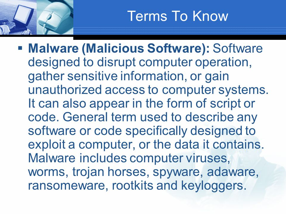 Terms To Know  Malware (Malicious Software): Software designed to disrupt computer operation, gather sensitive information, or gain unauthorized access to computer systems.