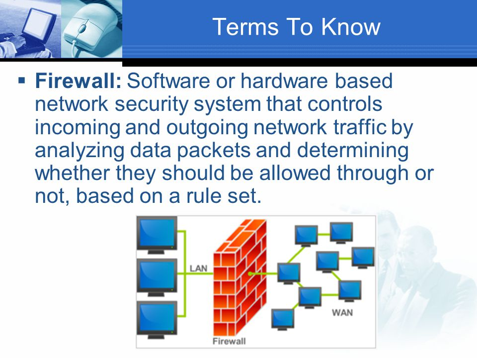 Terms To Know  Firewall: Software or hardware based network security system that controls incoming and outgoing network traffic by analyzing data pac